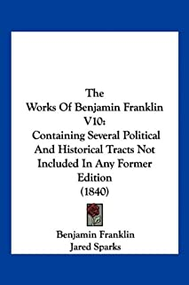The Works Of Benjamin Franklin V10: Containing Several Political And Historical Tracts Not Included In Any Former Edition ...