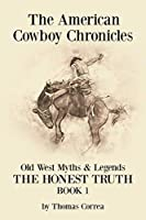 The American Cowboy Chronicles Old West Myths & Legends: The Honest Truth