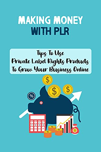 Making Money With PLR: Tips To Use Private Label Rights Products To Grow Your Business Online: How To Use Plr Products To Make Money (English Edition)