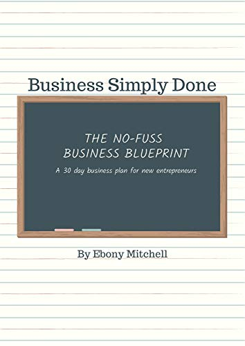 Business Simply Done: The No Fuss Business Blueprint: A 30 Day Business Plan For New Entrepreneurs (English Edition)