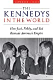The Kennedys in the World: How Jack, Bobby, and Ted Remade America's Empire