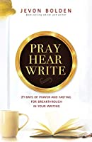 Pray Hear Write: 21 Days of Prayer and Fasting for Breakthrough in Your Writing