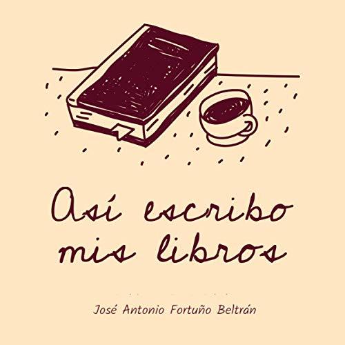 Así Escribo Mis Libros [This Is How I Write My Books] Audiobook By José Antonio Fortuño Beltrán cover art