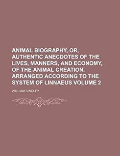 Animal Biography, Or, Authentic Anecdotes of the Lives, Manners, and Economy, of the Animal Creation, Arranged According t...