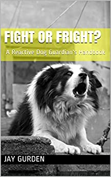 Fight or Fright?: A Reactive Dog Guardian's Handbook by [Jay Gurden]