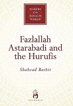 Fazlallah Astarabadi and the Hurufis (Makers of the Muslim World) by [Shahzad Bashir]