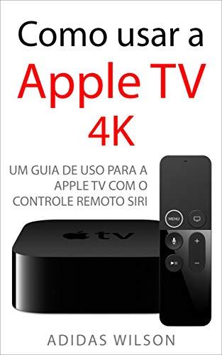 Como usar a Apple TV 4K: Um guia de uso para a Apple TV com o Controle Remoto Siri (Portuguese Edition) eBook: Wilson, Adidas, Guimarães, Marina: Amazon.es: Tienda Kindle