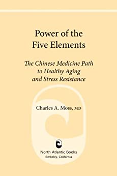 Power of the Five Elements: The Chinese Medicine Path to Healthy Aging and Stress Resistance by [Charles A. Moss M.D., Peter Eckman]