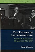 The Triumph of Internationalism: Franklin D. Roosevelt and a World in Crisis, 1933–1941 (Issues in the History of American Foreign Relations)
