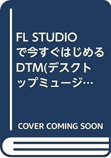 FL STUDIOで今すぐはじめるDTM(デスクトップミュージック)―WINDOWSパソコン1台で曲作り!