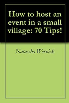 How to host an event in a small village: 70 Tips! by [Natascha Wernick]