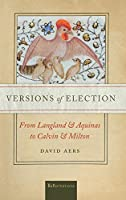 Versions of Election: From Langland and Aquinas and to Calvin and Milton (Reformations: Medieval and Early Modern)