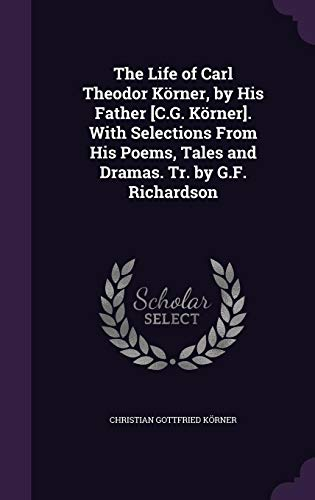The Life of Carl Theodor Korner, by His Father [C.G. Korner]. with Selections from His Poems, Tales and Dramas. Tr. by G.F. Richardson