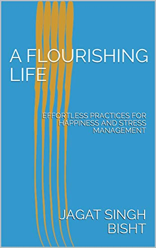 A FLOURISHING LIFE: EFFORTLESS PRACTICES FOR HAPPINESS AND STRESS MANAGEMENT [JAGAT SINGH BISHT] तक