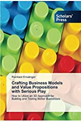 Crafting Business Models and Value Propositions with Serious Play: How to Utilize an 3D Approach for Building and Testing Better Businesses Taschenbuch