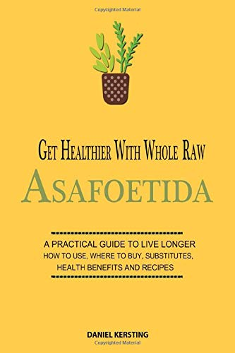Get Healthier with Whole Raw Asafoetida: A Practical Guide to Live Longer How to Use, Where to Buy, Substitutes, Health Benefits and Recipes