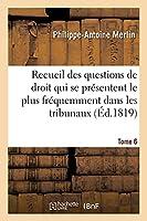 Recueil Alphabétique Des Questions de Droit Qui Se Présentent Le Plus Fréquemment Dans Les Tribunaux: Tome 6