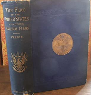 History of the Flag of the United States of America, and of the Naval and Yacht-club Signals, Seals, and Arms, and Principal National Songs of the United States, with a Chronicle of the Symbols, Standards, Banners, and Flags of Ancient and Modern Nations.