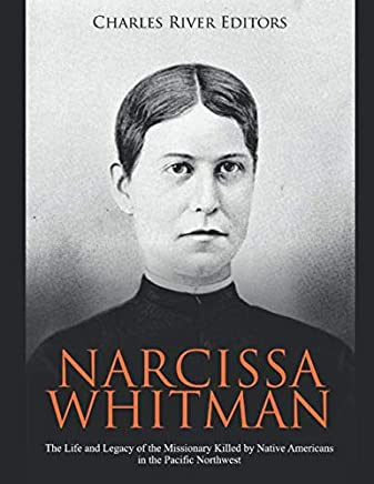 Narcissa Whitman: The Life and Legacy of the Missionary Killed by Native Americans in the Pacific Northwest