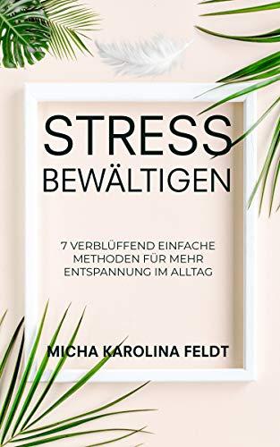 Stress bewältigen: 7 verblüffend einfache Methoden für mehr Entspannung im Alltag (Innere Ruhe finden)