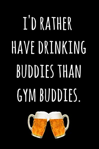 I'd Rather Have Drinking Buddies Than Gym Buddies.: Blank Lined Paper Notebook / Journal - Funny Novelty Birthday, Christmas, Secret Santa Gift For Women, Men, Friends, Coworkers