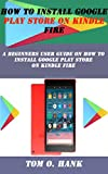 HOW TO INSTALL GOOGLE PLAY STORE ON KINDLE FIRE: A Beginners user guide on how to install Google Play store on kindle...