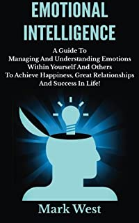 Emotional Intelligence: A Guide To Managing And Understanding Emotions Within Yourself And Others To Achieve Happiness, Gr...