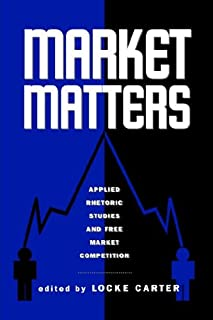 Market Matters: Applied Rhetoric Studies And Free Market Competition (RESEARCH AND TEACHING IN RHETORIC AND COMPOSITION)