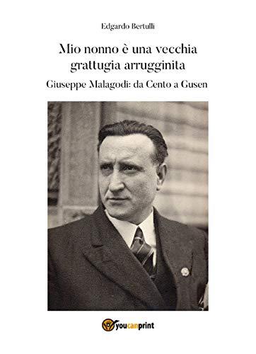 Mio nonno è una vecchia grattugia arrugginita. Giuseppe Malagodi: da Cento a Gusen (Italian Edition)