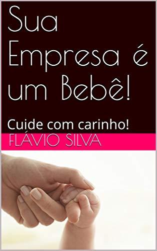 Sua Empresa é um Bebê!: Cuide com carinho! (Gestação Livro 1) (Portuguese Edition)