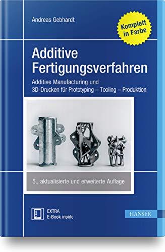 Additive Fertigungsverfahren: Additive Manufacturing und 3D-Drucken für Prototyping - Tooling - Produktion