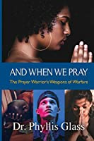 And When We Pray: The Prayer Warrior's Weapons of Warfare
