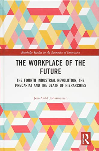 Compare Textbook Prices for The Workplace of the Future: The Fourth Industrial Revolution, the Precariat and the Death of Hierarchies Routledge Studies in the Economics of Innovation 1 Edition ISBN 9781138339200 by Johannessen, Jon-Arild
