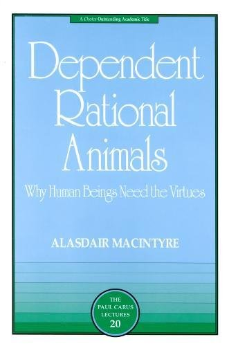 Dependent Rational Animals: Why Human Beings Need the Virtues