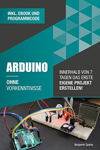 Arduino ohne Vorkenntnisse: Innerhalb von 7 Tagen das erste eigene Projekt erstellen (Ohne Vorkenntnisse zum Ingenieur)