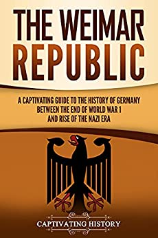 The Weimar Republic: A Captivating Guide to the History of Germany Between the End of World War I and Rise of the Nazi Era by [Captivating History]