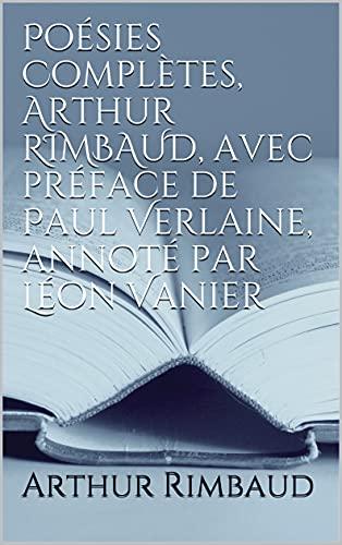 Poésies Complètes, Arthur RIMBAUD, avec préface de Paul Verlaine, annoté par Léon Vanier (French Edition)