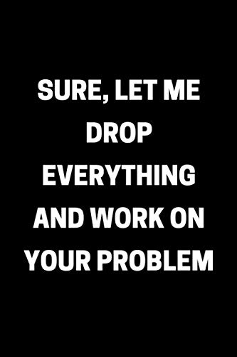 Sure, Let Me Drop Everything and Work On Your Problem: Funny Office Notebook Gag Gifts for Coworkers - Secret Santa, Gif Exchange Idea (Office Gags)