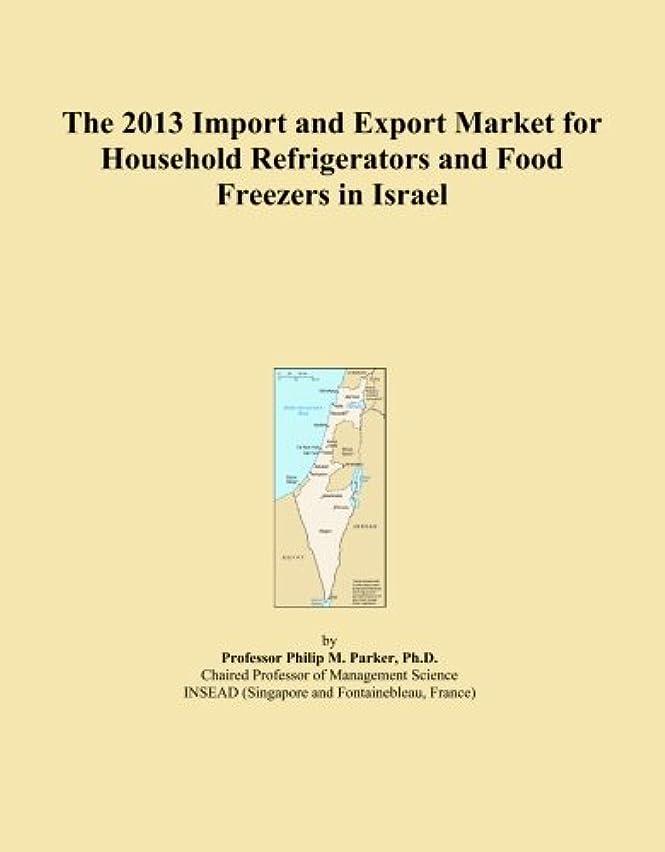 しっかりレンジあたたかいThe 2013 Import and Export Market for Household Refrigerators and Food Freezers in Israel