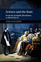 Science and the State: From the Scientific Revolution to World War II (New Approaches to the History of Science and Medicine)