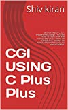 CGI USING C Plus Plus: Basic concept of C. G. I. programming using C++ LEARN HOW TO DEVELOP A WEB APPLICATION IN C++ WITH AN EXAMPLE OF MAKING AN APPLICATION FOR TO DO LIST MANAGEMENT.