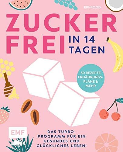 Zuckerfrei in 14 Tagen – Das Turbo-Programm für ein gesundes und glückliches Leben!: Grundlagen, 50 Rezepte, Wochenpläne und mehr