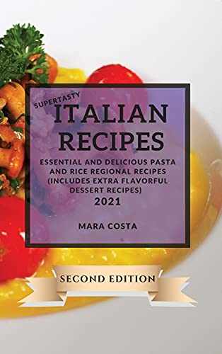 Supertasty Italian Recipes 2021 Second Edition: Essential and Delicious Pasta and Rice Regional Recipes Second Edition (Includes Extra Flavorful Dessert Recipes)