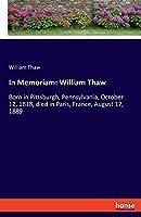 In Memoriam: William Thaw: Born in Pittsburgh, Pennsylvania, October 12, 1818, died in Paris, France, August 17, 1889