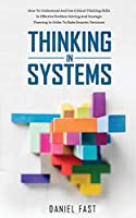 Thinking in Systems: How to Understand and Use Critical Thinking Skills in Effective Problem Solving and Strategic Planning in Order to Make Smarter Decisions