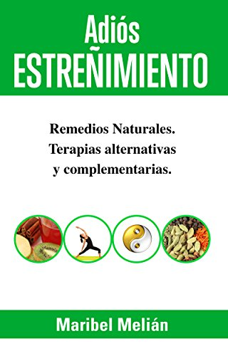 ADIÓS ESTREÑIMIENTO. Remedios Naturales, Terapias Alternativas y Complementarias: (Indicado también para naturópatas, terapeutas y estudiantes). (Adiós... nº 1)