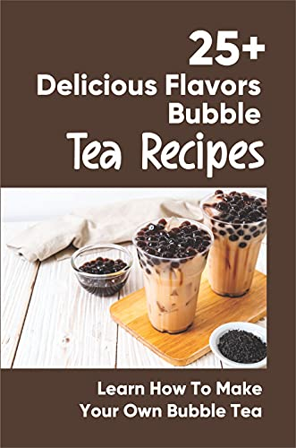 25+ Delicious Flavors Bubble Tea Recipes: Learn How To Make Your Own Bubble Tea: Guide To Cooking Tapioca Pearls (English Edition)