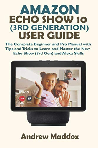 AMAZON ECHO SHOW 10 (3RD GENERATION) USER GUIDE: The Complete Beginner and Pro Manual with Tips and Tricks to Learn and Master the New Echo Show (3rd Gen) and Alexa Skills (Amazon Echo and Alexa)