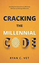 Cracking the Millennial Code: Decoding the Generations to Effectively Motivate and Manage Millennials