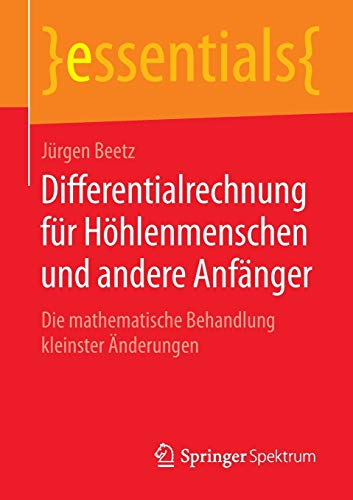 Differentialrechnung für Höhlenmenschen und andere Anfänger: Die mathematische Behandlung kleinster Änderungen (essentials)